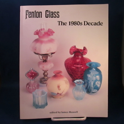 Fenton Glass: The 1980s Decade, edited by James Measell